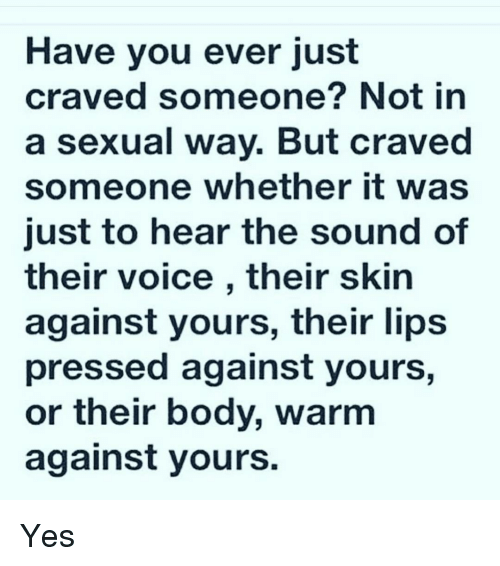 Crave Someone: Have you ever just  craved someone? Not in  a sexual way. But craved  someone whether it was  just to hear the sound of  their voice, their skin  against yours, their lips  pressed against yours,  or their body, warm  against yours. Yes