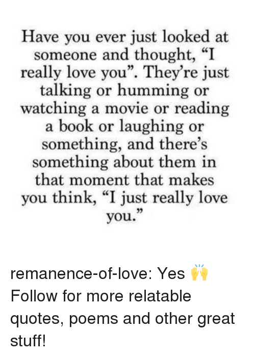 """reading a book: Have you ever just looked at  someone and thought, """"I  really love you"""". They're just  talking or humming or  watching a movie or reading  a book or laughing or  something, and there's  something about them in  that moment that makes  you think, """"I just really love  you."""" remanence-of-love:  Yes 🙌  Follow for more relatable quotes, poems and other great stuff!"""