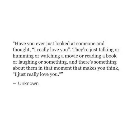 """reading a book: """"Have you ever just looked at someone and  thought, """"I really love you"""". They're just talking or  humming or watching a movie or reading a book  or laughing or something, and there's something  about them in that moment that makes you think,  """"I just really love you.""""  -Unknown"""