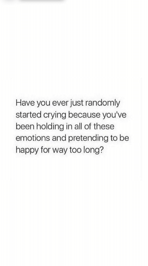 Be Happy: Have you ever just randomly  started crying because you've  been holding in all of these  emotions and pretending to be  happy for way too long?