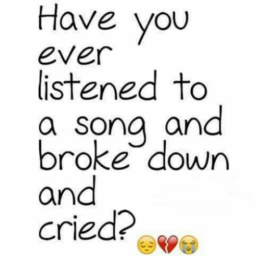 Crying, Memes, and Songs: Have you  Ever  listened to  a song and  broke down  and  cried?