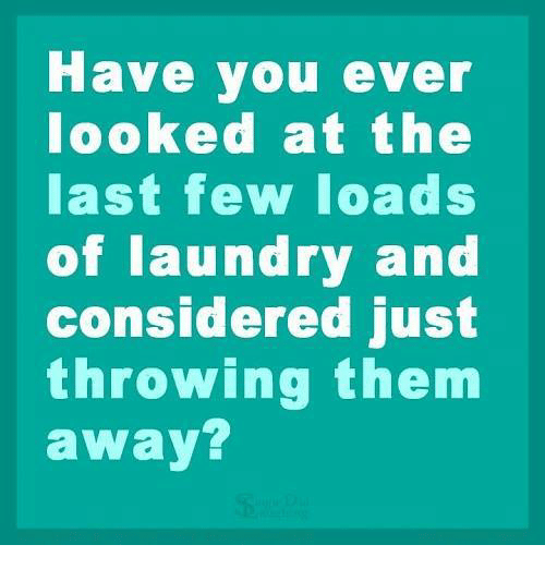 throw them away: Have you ever  looked at the  last few loads  of laundry and  considered just  throwing them  away?