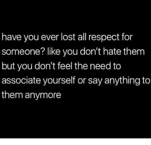 Memes, Respect, and Lost: have you ever lost all respect for  someone? like you don't hate them  but you don't feel the need to  associate yourself or say anything to  them anymore