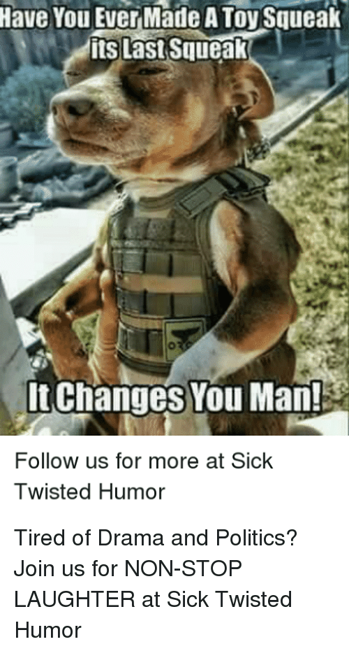 Sick Twisted Humor: Have  You Ever Made A Toy Squeak  ts Last Squeak  It Changes You Man!  Follow us for more at Sick  Twisted Humor Tired of Drama and Politics? Join us for NON-STOP LAUGHTER at Sick Twisted Humor