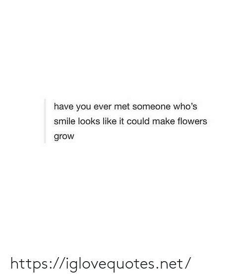 Flowers: have you ever met someone who's  smile looks like it could make flowers  grow https://iglovequotes.net/