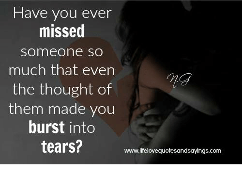 burst into tears: Have you ever  missed  someone sO  much that even  the thought of  them made you  burst into  tears?  7n  www.lifelovequotesandsayings.com