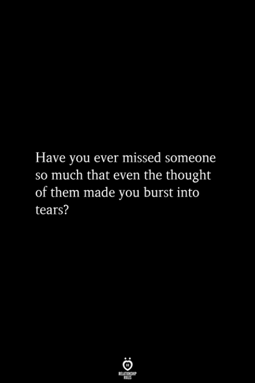 burst into tears: Have you ever missed someone  so much that even the thought  of them made you burst into  tears?