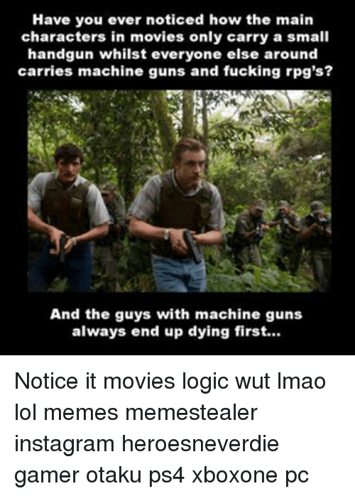 Fucking, Guns, and Instagram: Have you ever noticed how the main  characters in movies only carry a small  handgun whilst everyone else around  carries machine guns and fucking rpg's?  And the guys with machine guns  always end up dying first... Notice it movies logic wut lmao lol memes memestealer instagram heroesneverdie gamer otaku ps4 xboxone pc