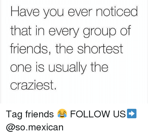 Friends, Memes, and Mexican: Have you ever noticed  that in every group of  friends, the shortest  one is usually the  Craziest. Tag friends 😂 FOLLOW US➡️ @so.mexican