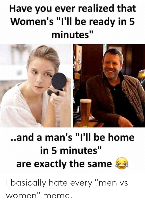 """Men Vs Women: Have you ever realized that  Women's """"I'll be ready in 5  minutes""""  ..and a man's """"I'll be home  in 5 minutes""""  are exactly the same I basically hate every """"men vs women"""" meme."""