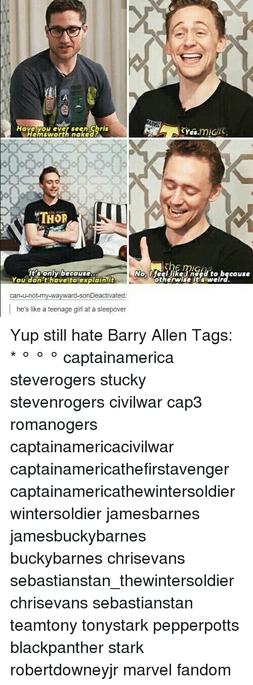 teenage girl: Have you ever seen ghris  yes.mig  Hemsworth nake  THOR  'sonly because  You don't have to explain it  Nolfeel likelneed to because  otherwise it's weird.  can-u-not-my-wayward-sonDeactivated  he's like a teenage girl at a sleepover Yup still hate Barry Allen Tags: * ° ° ° captainamerica steverogers stucky stevenrogers civilwar cap3 romanogers captainamericacivilwar captainamericathefirstavenger captainamericathewintersoldier wintersoldier jamesbarnes jamesbuckybarnes buckybarnes chrisevans sebastianstan_thewintersoldier chrisevans sebastianstan teamtony tonystark pepperpotts blackpanther stark robertdowneyjr marvel fandom