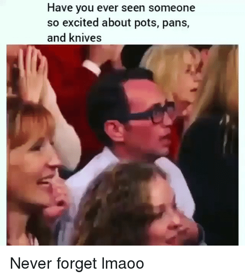 pots: Have you ever seen someone  so excited about pots, pans,  and knives Never forget lmaoo