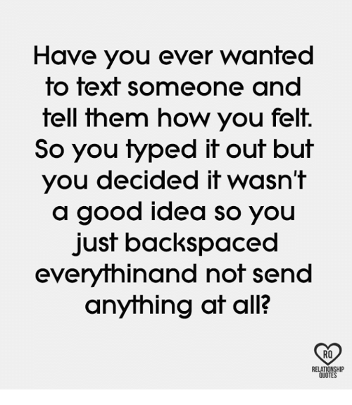Memes, Good, and 🤖: Have you ever wanted  fo fext someone and  tell them how you felt.  So you typed it out but  you decided it wasn't  a good idea so you  just backspaced  everythinand not send  anything at all?  RO  RELAT  QUOTE