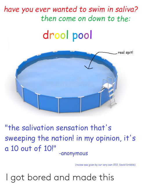 "10 Out Of 10: have you ever wanted to swim in saliva?  then come on down to the:  drool pool  real spit!  dreamstime,  ""the salivation sensation that's  sweeping the nation! in my opinion, it's  a 10 out of 10!""  -anonymous  (review was given by our very own CEO, David Dribble) I got bored and made this"