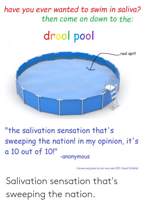 "10 Out Of 10: have you ever wanted to swim in saliva?  then come on down to the:  drool pool  real spit!  dreamstime,  ""the salivation sensation that's  sweeping the nation! in my opinion, it's  a 10 out of 10!""  -anonymous  (review was given by our very own CEO, David Dribble) Salivation sensation that's sweeping the nation."