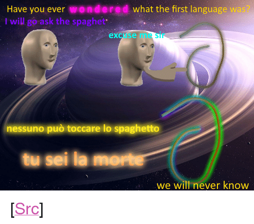 "Reddit, E.T., and Never: Have you ever wondered what the first language wa  I will go ask the spaghet  excuse me Sir  nessuno può toccare lo spaghetto  tu sei la morte  we will never know <p>[<a href=""https://www.reddit.com/r/surrealmemes/comments/8cexil/s_p_a_g_h_e_t_t_o_m_o_ss_o/"">Src</a>]</p>"
