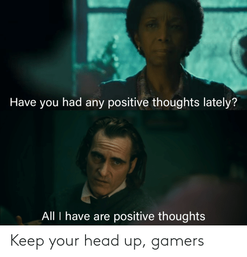 keep your head up: Have you had any positive thoughts lately?  All I have are positive thoughts Keep your head up, gamers