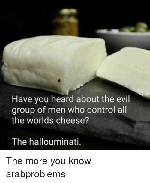 Memes, The More You Know, and Control: Have you heard about the evil  group of men who control all  the worlds cheese?  The hallouminati. The more you know arabproblems