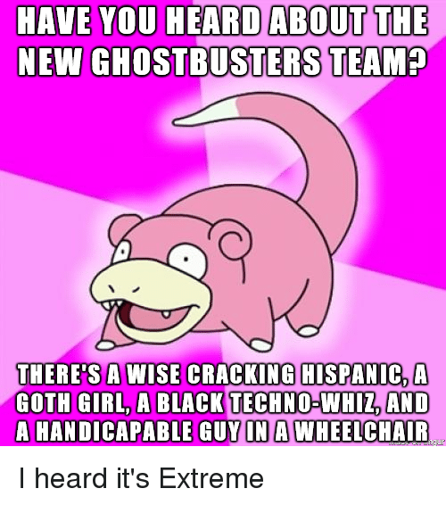 Black, Girl, and Ghostbusters: HAVE YOU HEARD ABOUT THE  NEW GHOSTBUSTERS TEAM?  THERE'S A WISE CRACKING HISPANIC AA  GOTH GIRL A BLACK TECHNO-WHIZ AND  HANDICAPABLE GUY IN A WHEELCHAIR