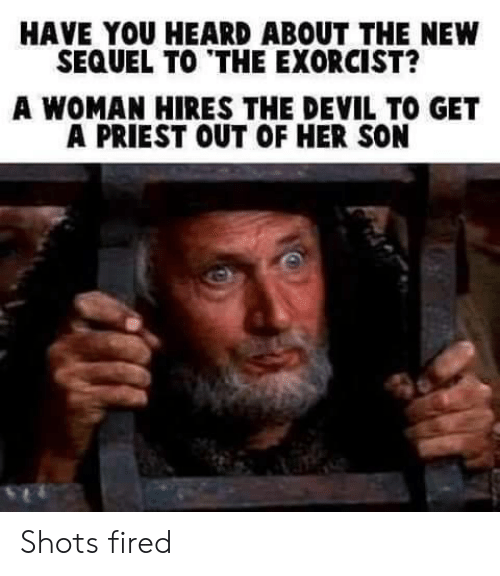 exorcist: HAVE YOU HEARD ABOUT THE NEW  SEQUEL TO THE EXORCIST?  A WOMAN HIRES THE DEVIL TO GET  A PRIEST OUT OF HER SON Shots fired