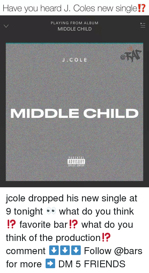 J. Cole: Have you heard J. Coles new single!?  12  PLAYING FROM ALBUM  MIDDLE CHILD  J. COLE  MIDDLE CHILD  ADVISORY  EXPLICIT CONTENT jcole dropped his new single at 9 tonight 👀 what do you think⁉️ favorite bar⁉️ what do you think of the production⁉️ comment ⬇️⬇️⬇️ Follow @bars for more ➡️ DM 5 FRIENDS