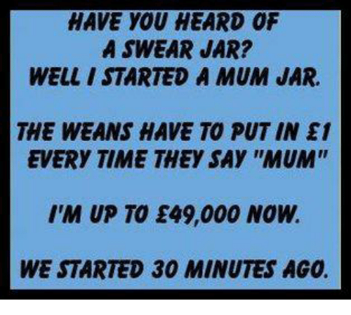 """wean: HAVE YOU HEARD OF  A SWEAR JAR?  WELLI STARTED A MUM JAR.  THE WEANS HAVE TO PUT IN E1  EVERY TIME THEy SAY """"MUM""""  I'M UP TO E49,000 NOW.  WE STARTED 30 MINUTES AGO"""