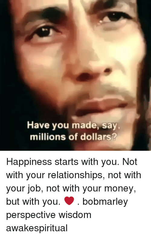 Memes, Money, and Relationships: Have you made, say  millions of dollars? Happiness starts with you. Not with your relationships, not with your job, not with your money, but with you. ❤ . bobmarley perspective wisdom awakespiritual