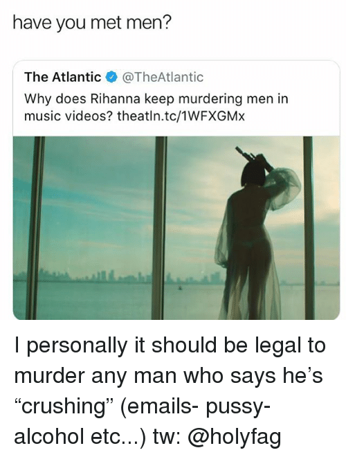 "Memes, Music, and Pussy: have you met men?  The Atlantic@TheAtlantic  Why does Rihanna keep murdering men in  music videos? theatln.tc/1WFXGMx I personally it should be legal to murder any man who says he's ""crushing"" (emails- pussy- alcohol etc...) tw: @holyfag"