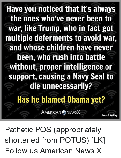 Patheticness: Have you noticed that it's always  the ones who've never been to  war, like Trump, who in fact got  multiple deferments to avoid war,  and whose children have never  been, who rush into battle  without, proper intelligence or  support, causing a Navy Seal to  die unnecessarily?  Has he blamed Obama yet?  AMERICAN NEWSX  Laura C Keeling Pathetic POS (appropriately shortened from POTUS) [LK] Follow us American News X