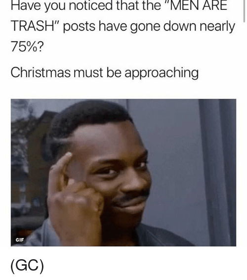"Christmas, Gif, and Memes: Have  you  noticed  that  the  ""MEN  ARE  TRASH"" posts have gone down nearly  75%?  Christmas must be approaching  GIF (GC)"