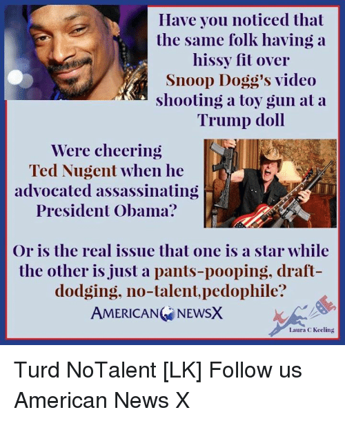 turds: Have you noticed that  the same folk having a  hissy fit over  Snoop Dogg's video  shooting a toy gun at a  Trump doll  Were cheering  Ted Nugent when he  advocated assassinating  President Obama?  Or is the real issue that one is a star while  the other is just a pants-pooping, draft  dodging, no-talent, pedophile?  AMERICANG NEWSX  Laura C Keeling Turd NoTalent [LK] Follow us American News X