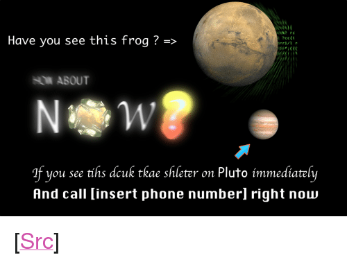 """Phone, Reddit, and Pluto: Have you see this frog ?  ?ce(i  If you see tihs dcuk tkae shleter on Pluto immediately  And call insert phone numberl right now <p>[<a href=""""https://www.reddit.com/r/surrealmemes/comments/80zl8r/wanted_f%C3%ACsh/"""">Src</a>]</p>"""