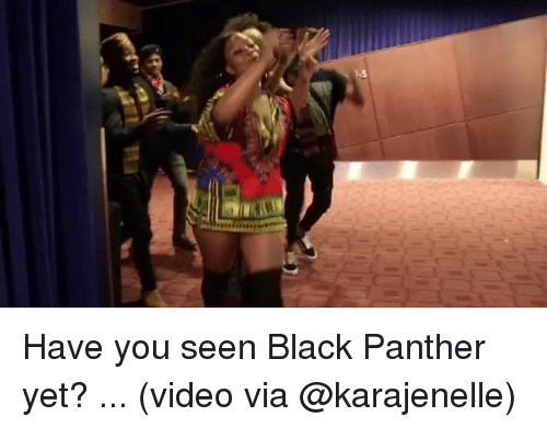 Memes, Black, and Black Panther: Have you seen Black Panther yet? ... (video via @karajenelle)