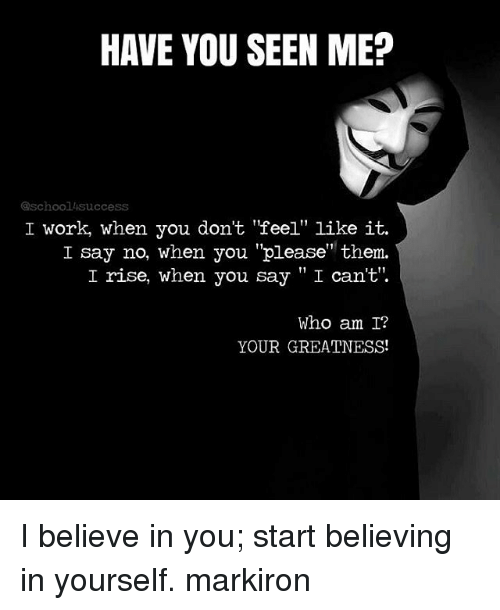 """meps: HAVE YOU SEEN MEP  @schoollisuccess  I work, when you don't feel"""" like it.  I say no, when you """"please"""" them.  I rise, when you say """"I can't'.  Who am I?  YOUR GREATNESS! I believe in you; start believing in yourself. markiron"""