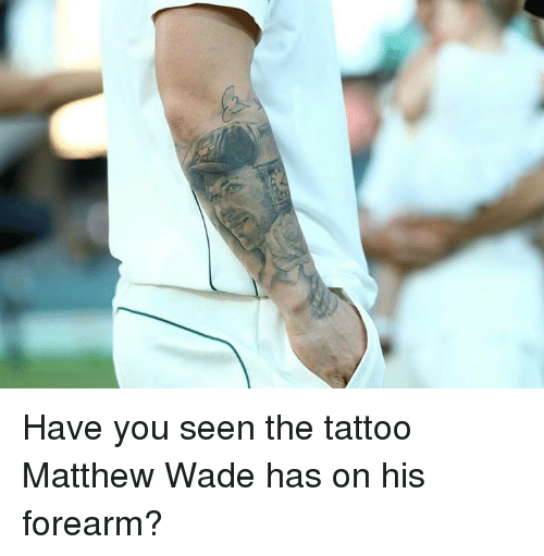 Matthew Wade: Have you seen the tattoo Matthew Wade has on his forearm?