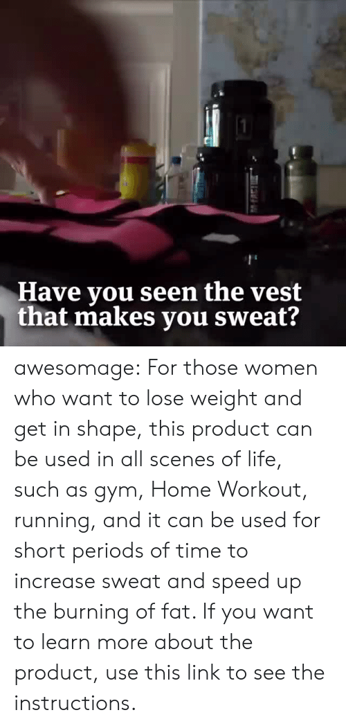 Speed Up: Have you seen the vest  that makes you sweat? awesomage:  For those women who want to lose weight and get in shape, this product can be used in all scenes of life, such as gym, Home Workout, running, and it can be used for short periods of time to increase sweat and speed up the burning of fat. If you want to learn more about the product, use this link to see the instructions.