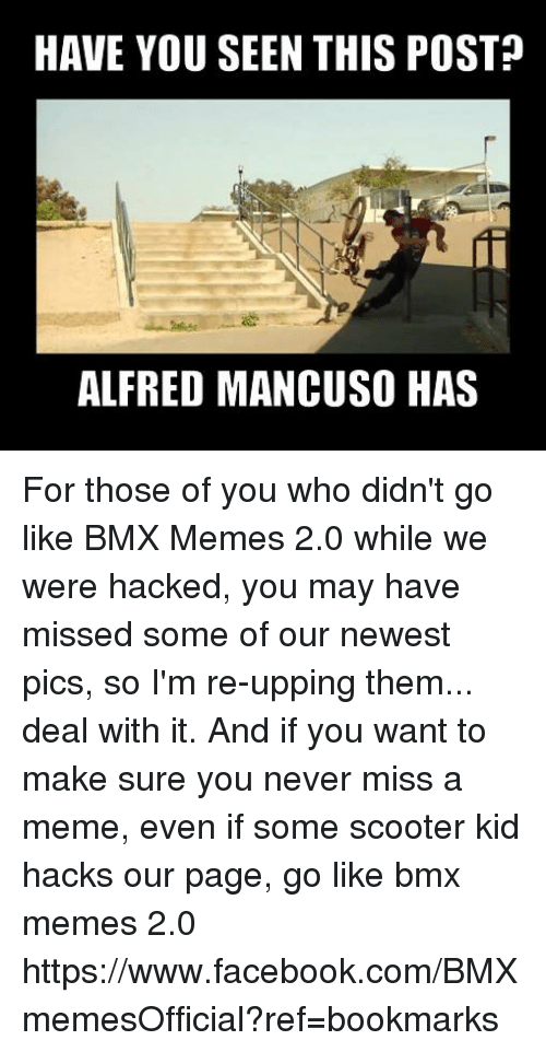 Bmx Meme: HAVE YOU SEEN THIS POST  ALFRED MANCUSO HAS For those of you who didn't go like BMX Memes 2.0 while we were hacked, you may have missed some of our newest pics, so I'm re-upping them... deal with it.  And if you want to make sure you never miss a meme, even if some scooter kid hacks our page, go like bmx memes 2.0  https://www.facebook.com/BMXmemesOfficial?ref=bookmarks