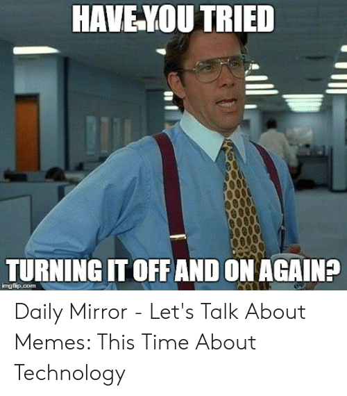Technology Meme: HAVE YOU TRIED  TURNING IT OFFAND ON AGAIN?  imgflip.com Daily Mirror - Let's Talk About Memes: This Time About Technology