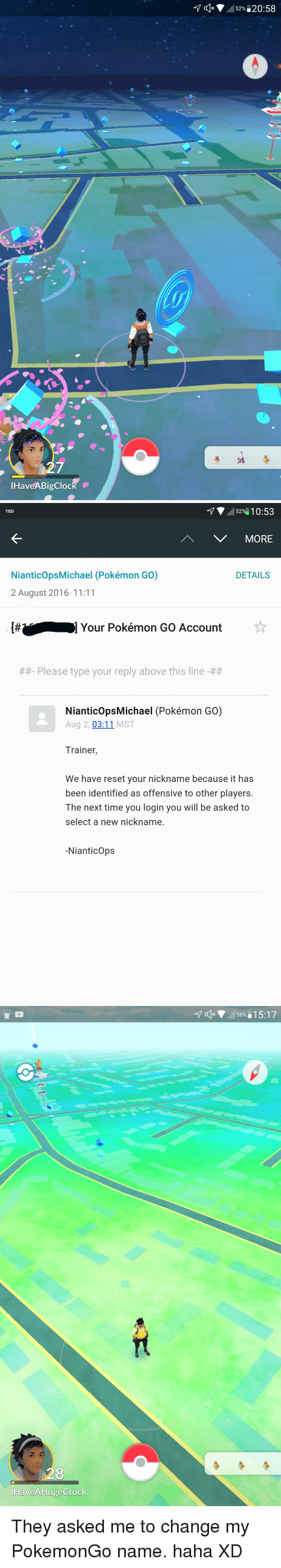 Pokemon, Ted, and Time: HaveABigClock  c 52%  20:58   52%  10:53  TED  V MORE  NianticopsMichael (Pokémon GO)  DETAILS  2 August 2016 11:11  Your Pokémon GO Account  Please type your reply above this line  NianticopsMichael (Pokémon GO)  Aug 2  03:11  MST  Trainer  We have reset your nickname because it has  been identified as offensive to other players.  The next time you login you will be asked to  select a new nickname.  Nianticops   Have AHugeCrock  4 a x 56%  15:17 They asked me to change my PokemonGo name. haha XD