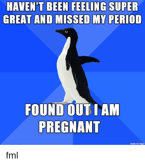 FML: HAVEN'T BEEN FEELING SUPER  GREAT AND MISSED MY PERIOD  FOUND OUT IAM  PREGNANT  made on imgur fml