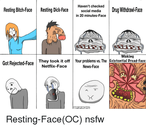Netflix, News, and Nsfw: Haven't checked  Drug Withdrawl.Face  Resting Bitch-Face  Resting Dick Face  social media  in 20 minutes-Face  Waking  Got Rejected-Face  They took it off Your problems vs. The Existential Dread-Face  Netflix-Face  News-Face  Troe Production Sl Resting-Face(OC) nsfw