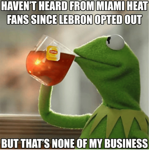 heat fans: HAVEN'T HEARD FROM MIAMI HEAT  FANS SINCE LEBRON OPTED OUT  BUT THAT'S NONE OF MY BUSINESS