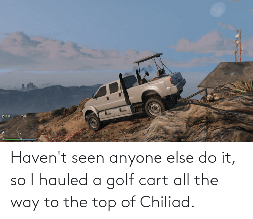 golf cart: Haven't seen anyone else do it, so I hauled a golf cart all the way to the top of Chiliad.