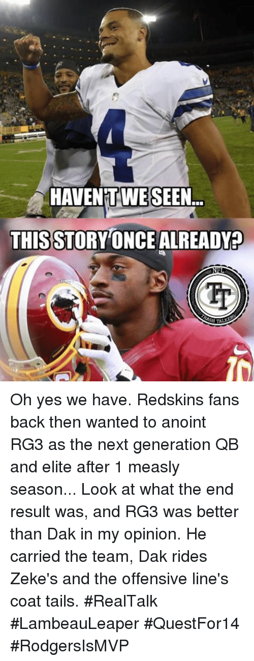Redskin: HAVENTWE SEEN  THIS STORYONCEALREADY Oh yes we have. Redskins fans back then wanted to anoint RG3 as the next generation QB and elite after 1 measly season... Look at what the end result was, and RG3 was better than Dak in my opinion. He carried the team, Dak rides Zeke's and the offensive line's coat tails. #RealTalk   #LambeauLeaper #QuestFor14 #RodgersIsMVP