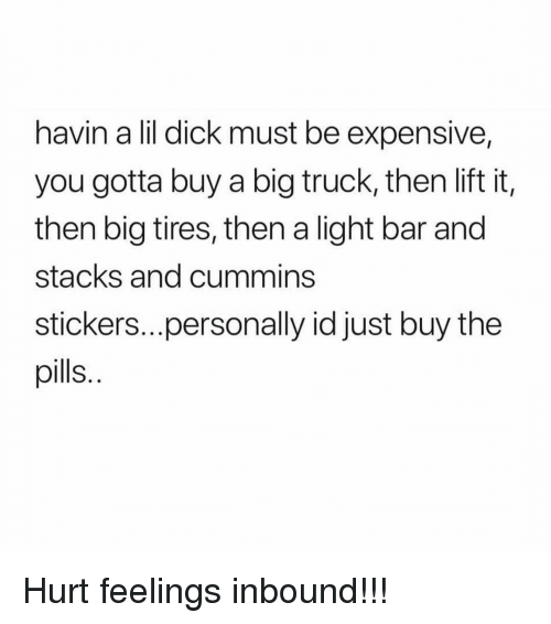 Memes, Dick, and 🤖: havin a lil dick must be expensive,  you gotta buy a big truck, then lift it,  then big tires, then a light bar and  stacks and cummins  stickers....personally id just buy the  pills. Hurt feelings inbound!!!