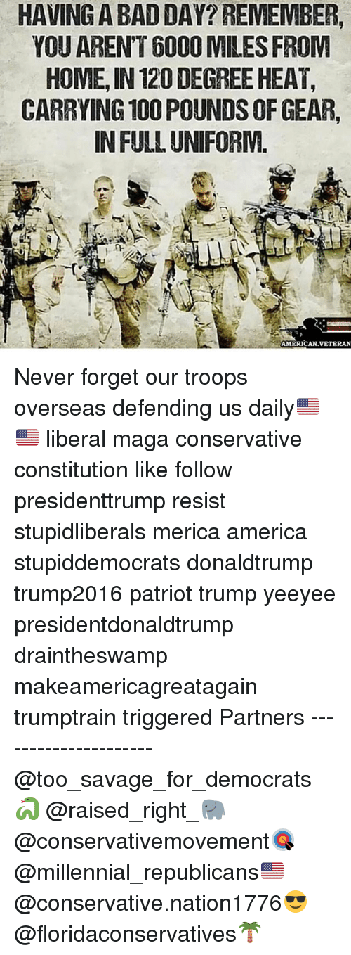 resistivity: HAVING A BAD DAY? REMEMBER,  YOU ARENT 6000 MILES FROIM  HOME, IN 120 DEGREE HEAT,  CARRYING 100 POUNDS OF GEAR,  IN FULL UNIFORM  AMERICAN.VETERAN Never forget our troops overseas defending us daily🇺🇸🇺🇸 liberal maga conservative constitution like follow presidenttrump resist stupidliberals merica america stupiddemocrats donaldtrump trump2016 patriot trump yeeyee presidentdonaldtrump draintheswamp makeamericagreatagain trumptrain triggered Partners --------------------- @too_savage_for_democrats🐍 @raised_right_🐘 @conservativemovement🎯 @millennial_republicans🇺🇸 @conservative.nation1776😎 @floridaconservatives🌴