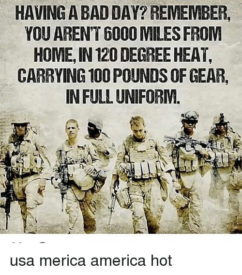 America, Anaconda, and Bad: HAVING A BAD DAY? REMEMBER,  YOU AREN'T 6000 MILES FROM  HOME, IN 120 DEGREE HEAT,  CARRYING 100 POUNDS OF GEAR,  IN FULL UNIFORM. usa merica america hot