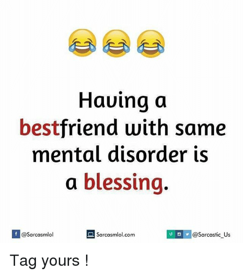 mental disorders: Having a  best  friend with same  mental disorder is  a blessing  If v Sarcasmlol.com  @Sarcasmlol  @Sarcastic Us Tag yours !