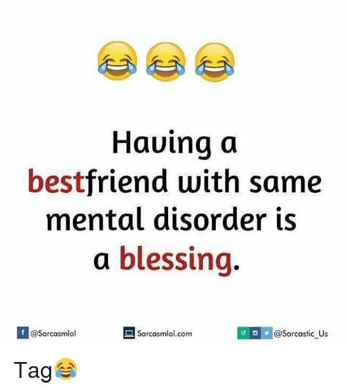 mental disorders: Having a  best  friend with same  mental disorder is  a blessing  If @Sarcasmlol  v arcastic us  Sarcasmlol.com Tag😂