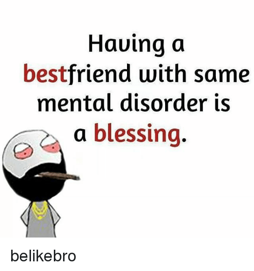 mental disorders: Having a  best  with same  mental disorder is  a blessing belikebro